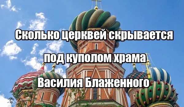 Сколько церквей скрывается под куполом храма Василия Блаженного